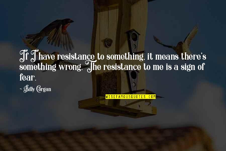 It's A Sign Quotes By Billy Corgan: If I have resistance to something, it means