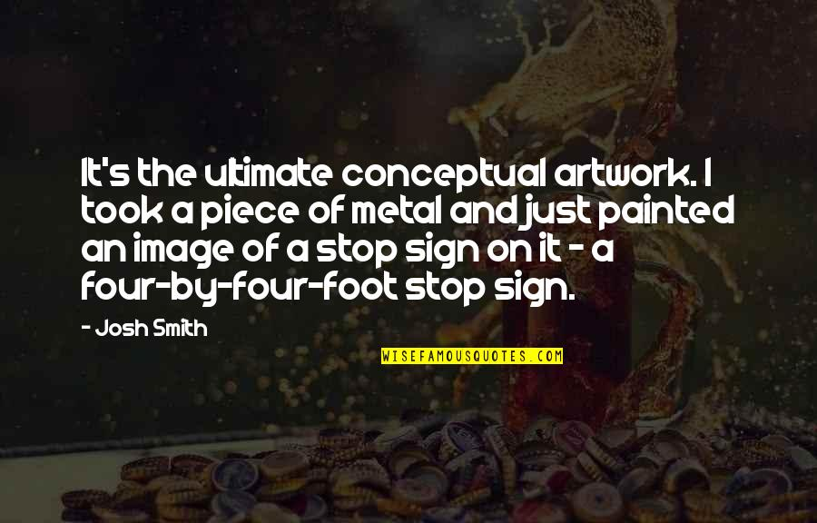 It's A Sign Quotes By Josh Smith: It's the ultimate conceptual artwork. I took a