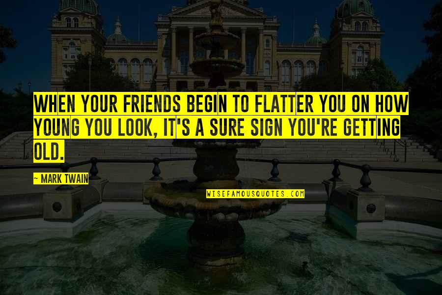 It's A Sign Quotes By Mark Twain: When your friends begin to flatter you on