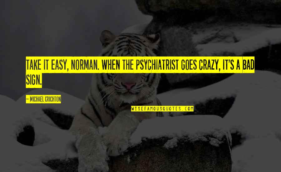 It's A Sign Quotes By Michael Crichton: Take it easy, Norman. When the psychiatrist goes