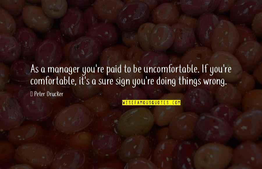 It's A Sign Quotes By Peter Drucker: As a manager you're paid to be uncomfortable.