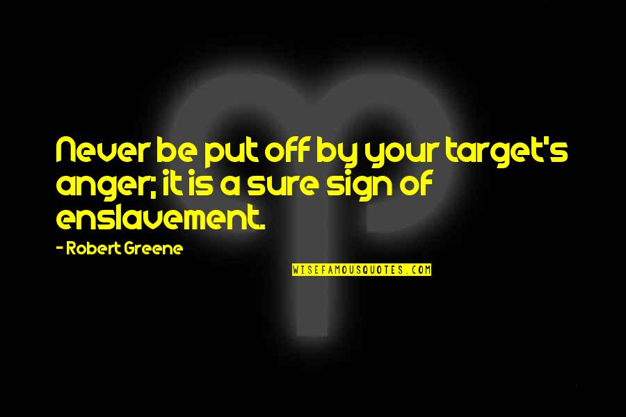 It's A Sign Quotes By Robert Greene: Never be put off by your target's anger;