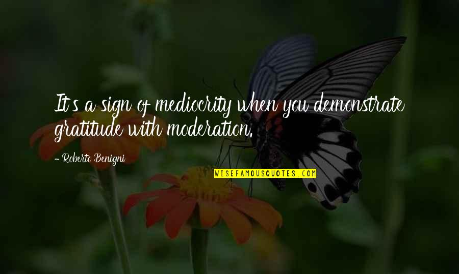 It's A Sign Quotes By Roberto Benigni: It's a sign of mediocrity when you demonstrate