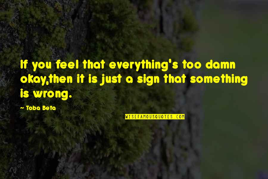It's A Sign Quotes By Toba Beta: If you feel that everything's too damn okay,then
