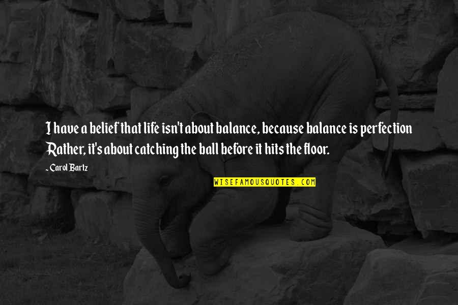 It's All About Balance Quotes By Carol Bartz: I have a belief that life isn't about
