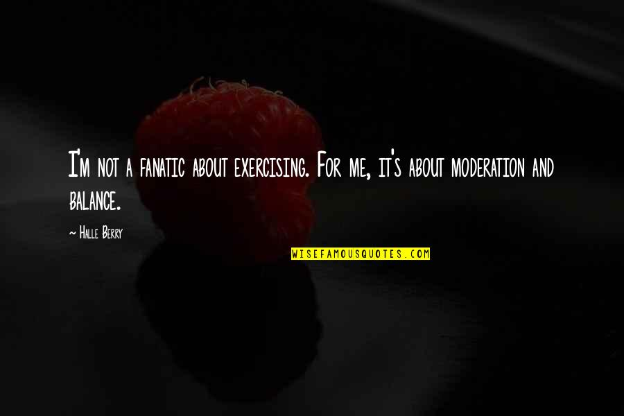 It's All About Balance Quotes By Halle Berry: I'm not a fanatic about exercising. For me,