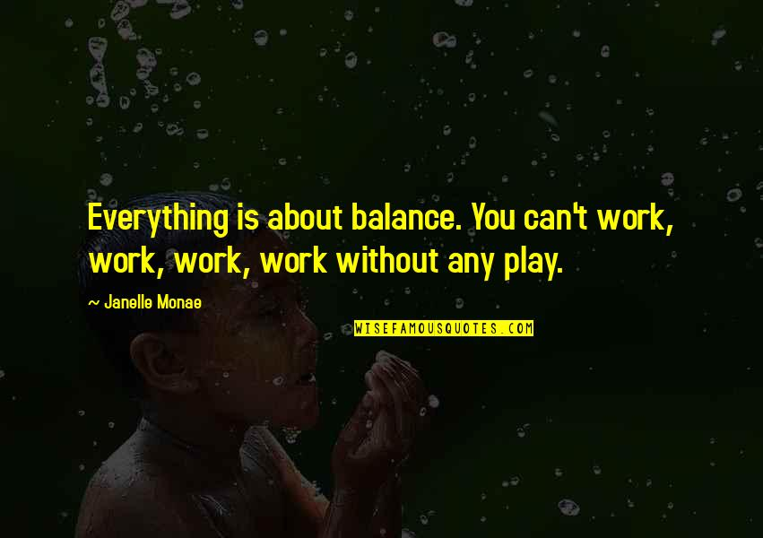 It's All About Balance Quotes By Janelle Monae: Everything is about balance. You can't work, work,