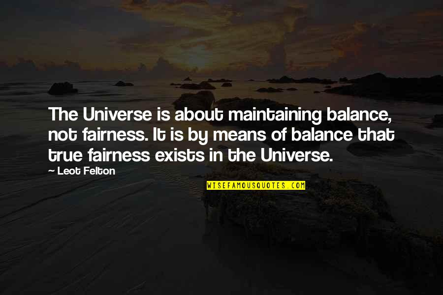 It's All About Balance Quotes By Leot Felton: The Universe is about maintaining balance, not fairness.