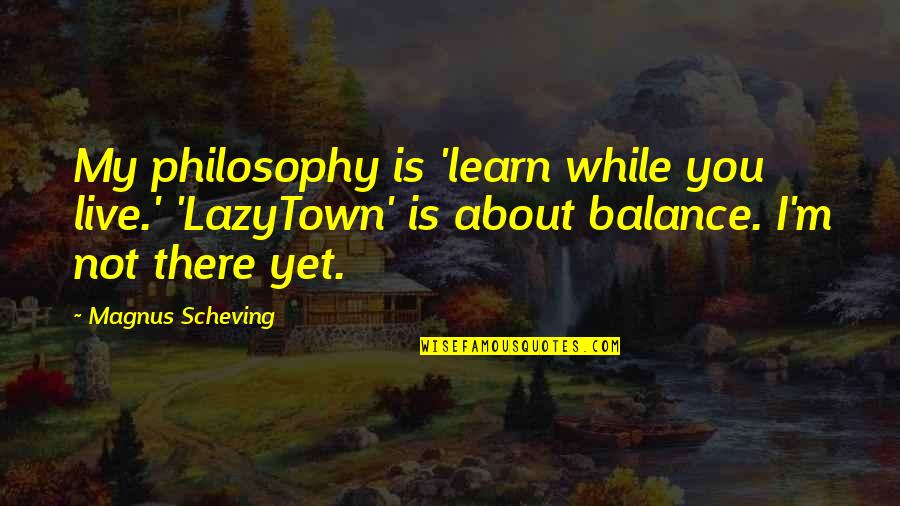 It's All About Balance Quotes By Magnus Scheving: My philosophy is 'learn while you live.' 'LazyTown'