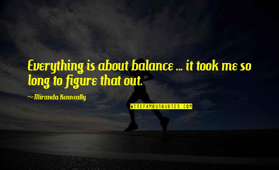 It's All About Balance Quotes By Miranda Kenneally: Everything is about balance ... it took me
