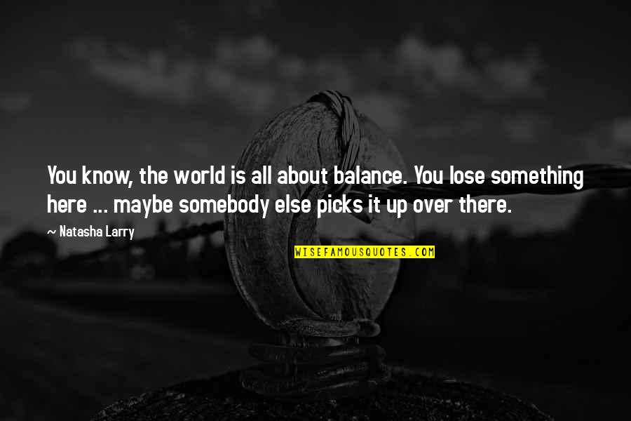 It's All About Balance Quotes By Natasha Larry: You know, the world is all about balance.