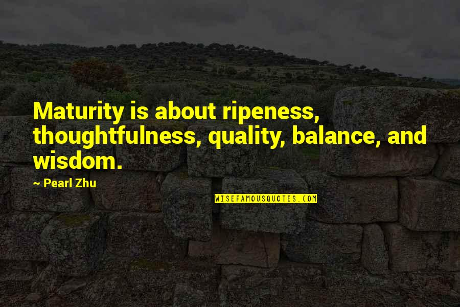 It's All About Balance Quotes By Pearl Zhu: Maturity is about ripeness, thoughtfulness, quality, balance, and