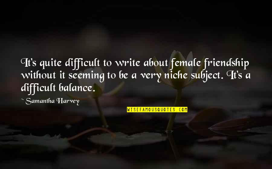 It's All About Balance Quotes By Samantha Harvey: It's quite difficult to write about female friendship