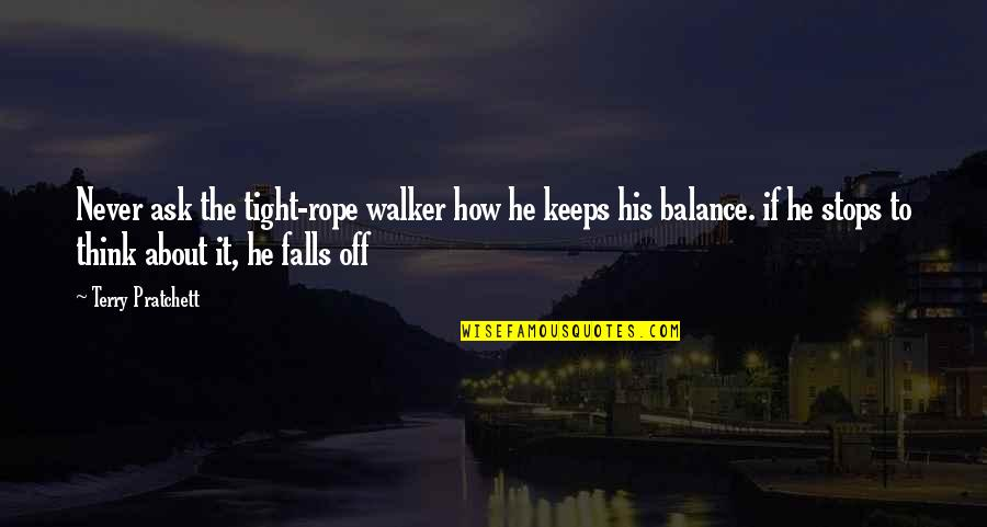 It's All About Balance Quotes By Terry Pratchett: Never ask the tight-rope walker how he keeps