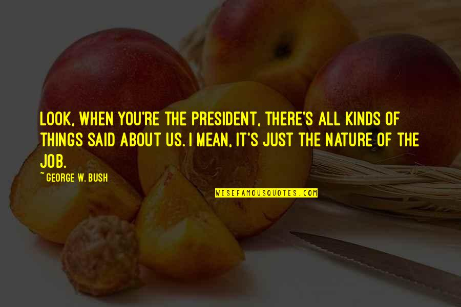 It's All About Us Quotes By George W. Bush: Look, when you're the president, there's all kinds