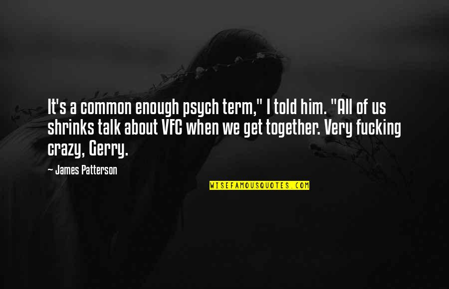 """It's All About Us Quotes By James Patterson: It's a common enough psych term,"""" I told"""
