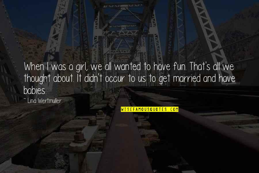 It's All About Us Quotes By Lina Wertmuller: When I was a girl, we all wanted