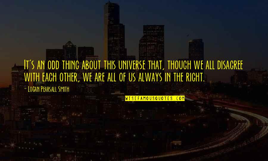 It's All About Us Quotes By Logan Pearsall Smith: It's an odd thing about this universe that,