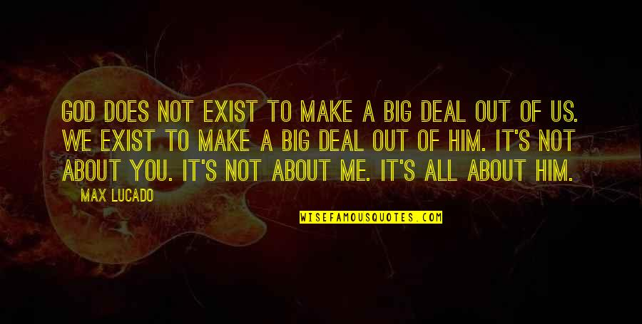 It's All About Us Quotes By Max Lucado: God does not exist to make a big
