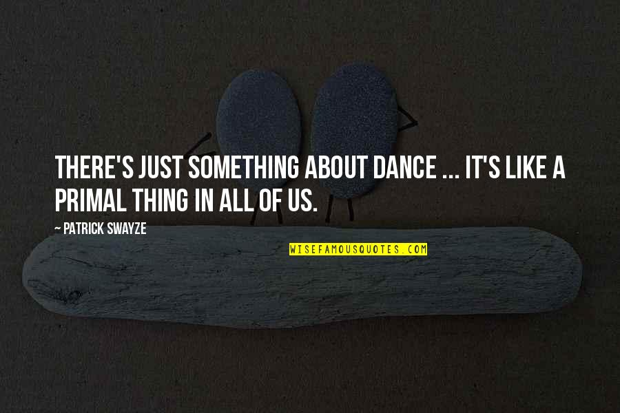 It's All About Us Quotes By Patrick Swayze: There's just something about dance ... It's like