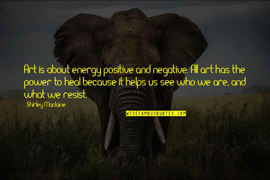 It's All About Us Quotes By Shirley Maclaine: Art is about energy positive and negative. All