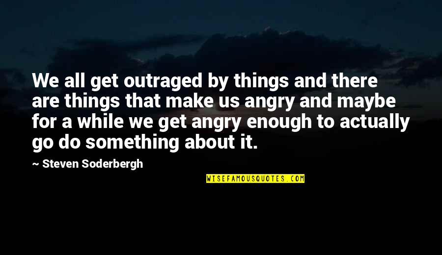 It's All About Us Quotes By Steven Soderbergh: We all get outraged by things and there