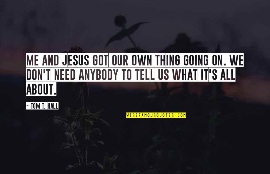 It's All About Us Quotes By Tom T. Hall: Me and Jesus got our own thing going