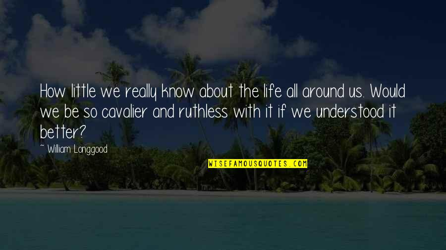It's All About Us Quotes By William Longgood: How little we really know about the life
