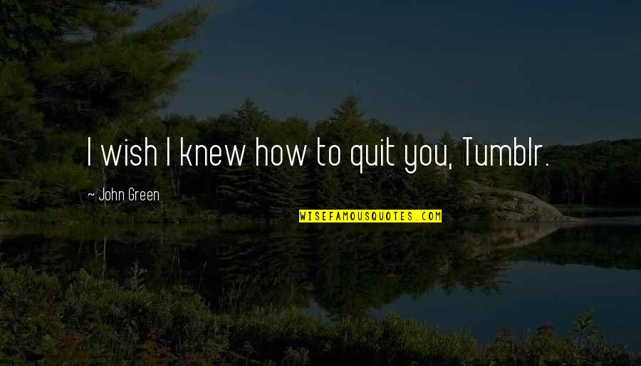 It's All Over Now Tumblr Quotes By John Green: I wish I knew how to quit you,