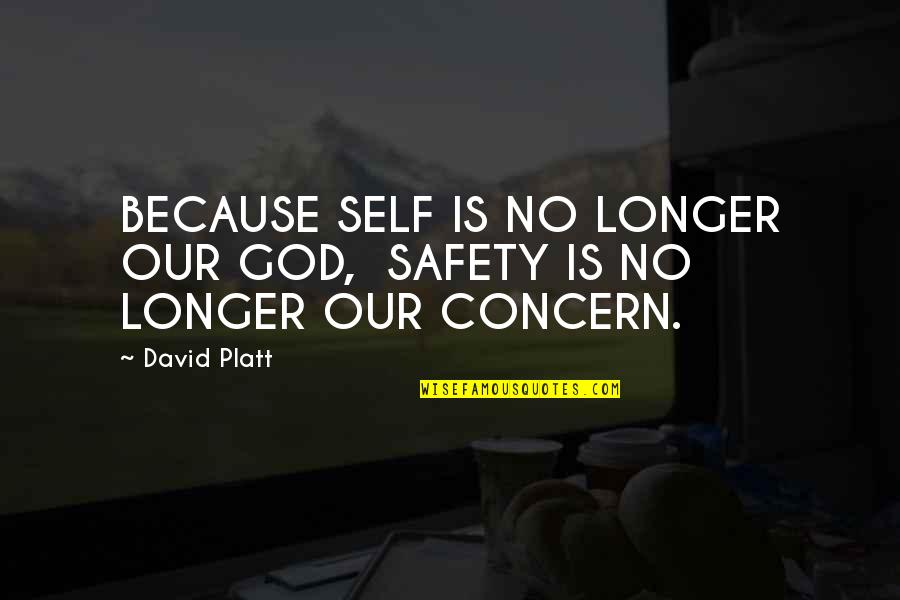 It's Been A Year Since Quotes By David Platt: BECAUSE SELF IS NO LONGER OUR GOD, SAFETY