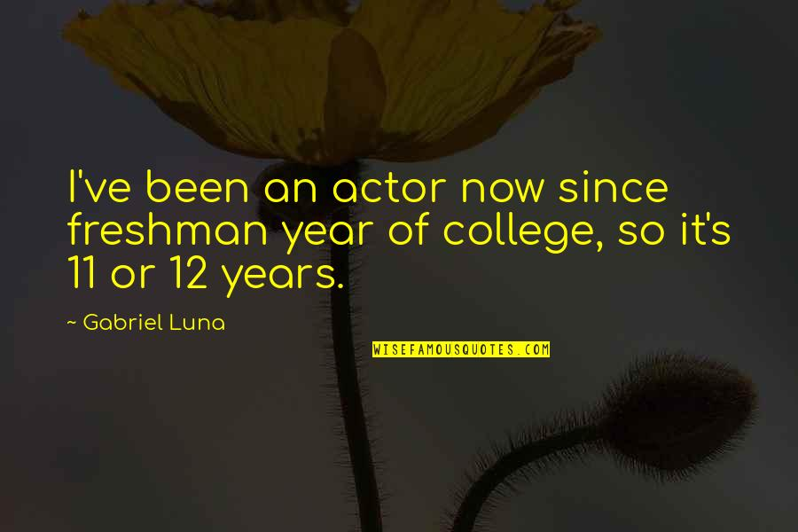 It's Been A Year Since Quotes By Gabriel Luna: I've been an actor now since freshman year