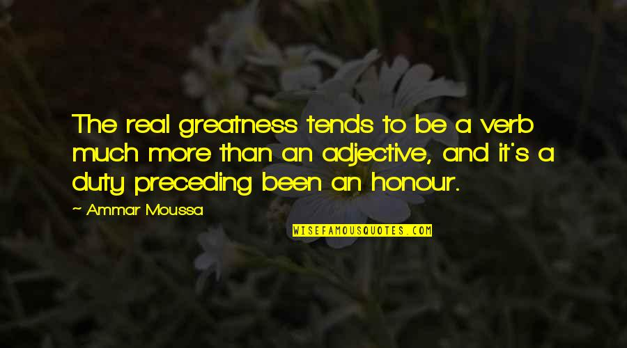 It's Been Real Quotes By Ammar Moussa: The real greatness tends to be a verb