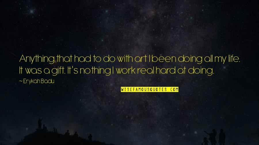 It's Been Real Quotes By Erykah Badu: Anything that had to do with art I