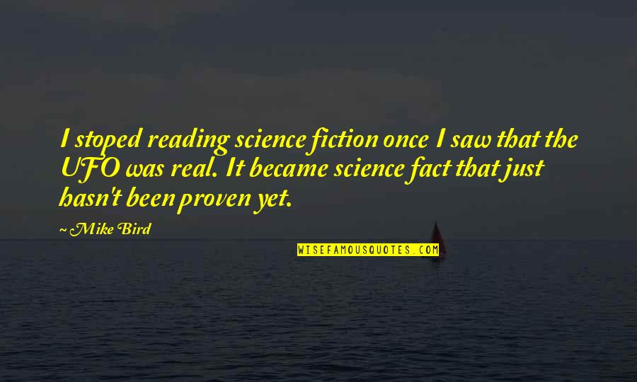 It's Been Real Quotes By Mike Bird: I stoped reading science fiction once I saw