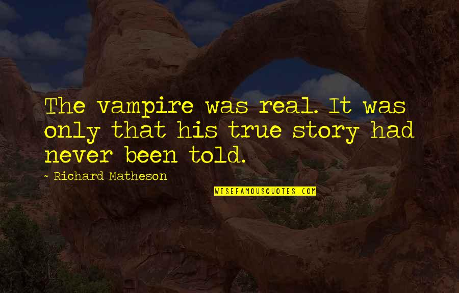 It's Been Real Quotes By Richard Matheson: The vampire was real. It was only that