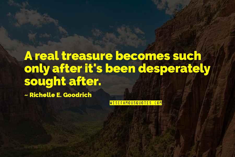 It's Been Real Quotes By Richelle E. Goodrich: A real treasure becomes such only after it's