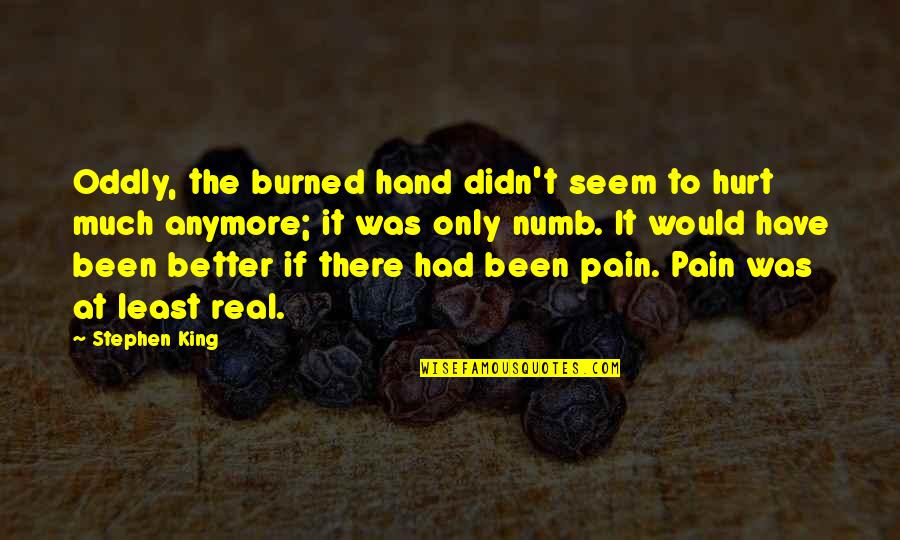 It's Been Real Quotes By Stephen King: Oddly, the burned hand didn't seem to hurt