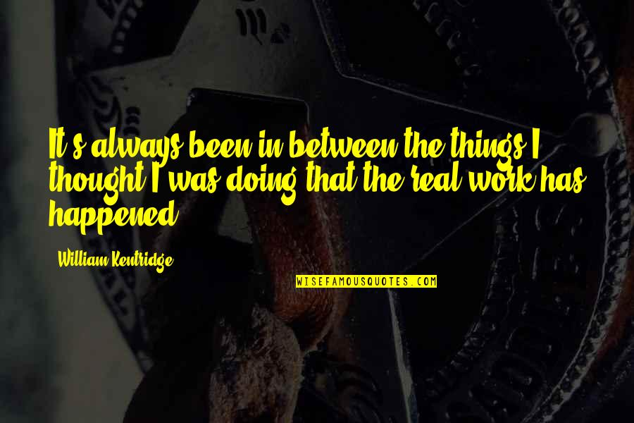 It's Been Real Quotes By William Kentridge: It's always been in between the things I