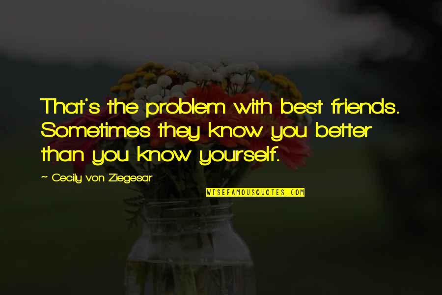It's Better To Love Yourself Quotes By Cecily Von Ziegesar: That's the problem with best friends. Sometimes they