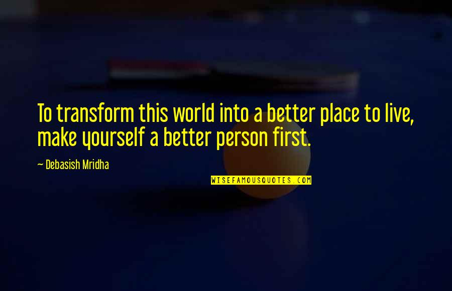 It's Better To Love Yourself Quotes By Debasish Mridha: To transform this world into a better place
