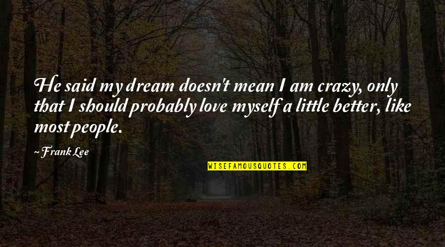It's Better To Love Yourself Quotes By Frank Lee: He said my dream doesn't mean I am
