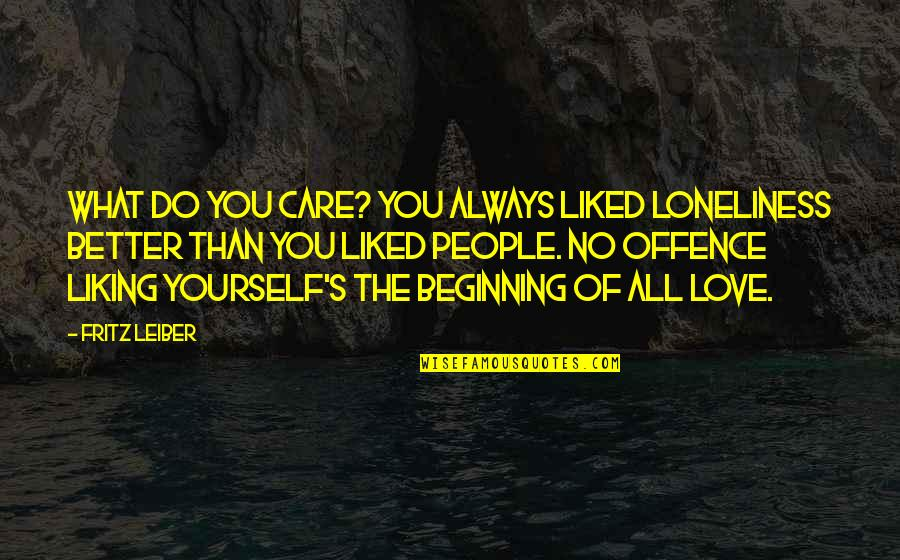 It's Better To Love Yourself Quotes By Fritz Leiber: What do you care? You always liked loneliness