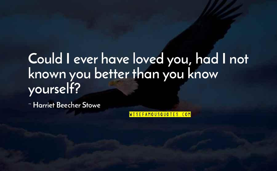 It's Better To Love Yourself Quotes By Harriet Beecher Stowe: Could I ever have loved you, had I