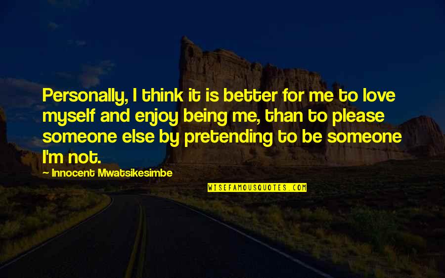 It's Better To Love Yourself Quotes By Innocent Mwatsikesimbe: Personally, I think it is better for me