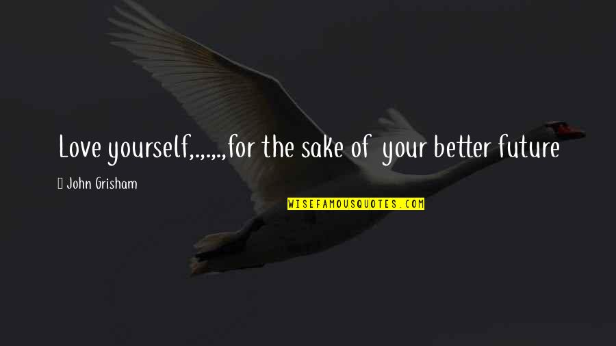 It's Better To Love Yourself Quotes By John Grisham: Love yourself,.,.,.,for the sake of your better future