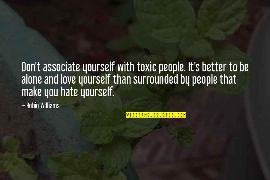 It's Better To Love Yourself Quotes By Robin Williams: Don't associate yourself with toxic people. It's better