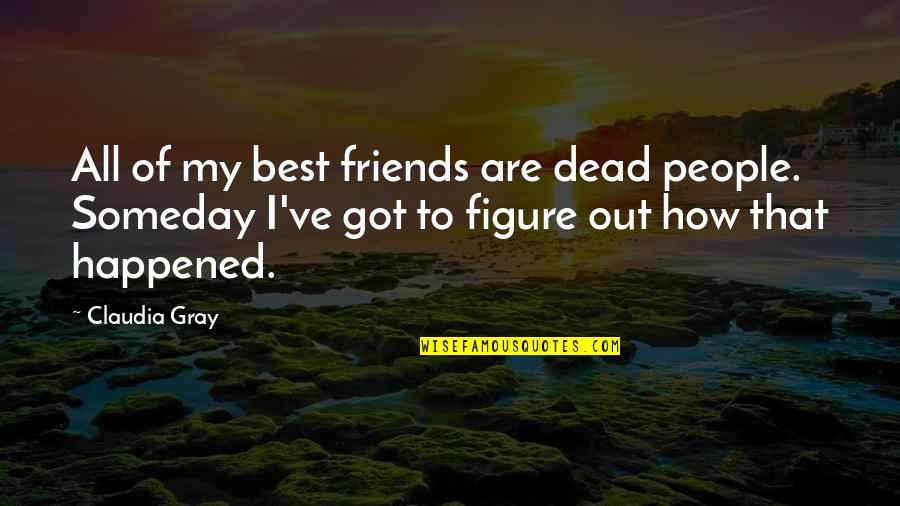 It's Funny How Friends Quotes By Claudia Gray: All of my best friends are dead people.