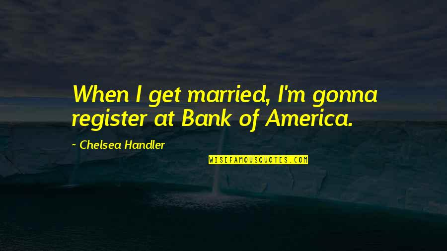 It's Gonna Be Okay Quotes By Chelsea Handler: When I get married, I'm gonna register at