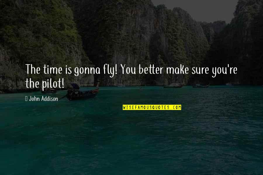 It's Gonna Be Okay Quotes By John Addison: The time is gonna fly! You better make