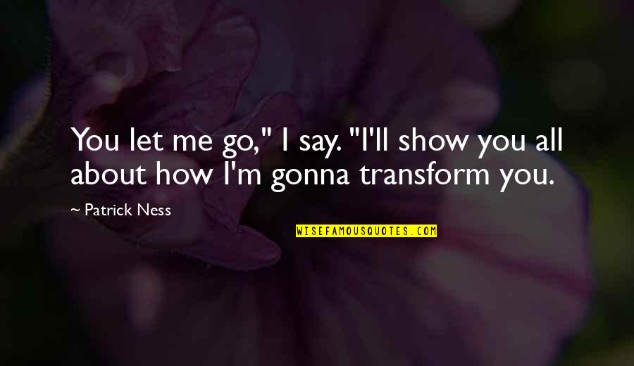 "It's Gonna Be Okay Quotes By Patrick Ness: You let me go,"" I say. ""I'll show"
